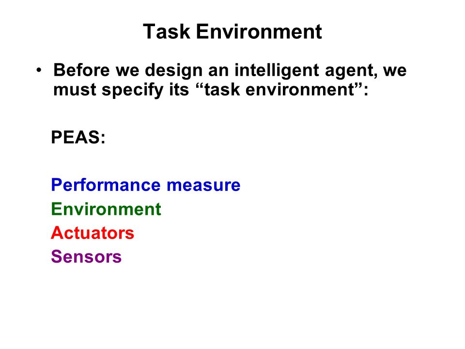 Task Environment Before we design an intelligent agent, we must specify its task environment : PEAS: Performance measure Environment Actuators Sensors