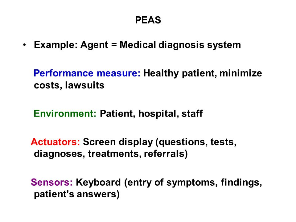 PEAS Example: Agent = Medical diagnosis system Performance measure: Healthy patient, minimize costs, lawsuits Environment: Patient, hospital, staff Ac