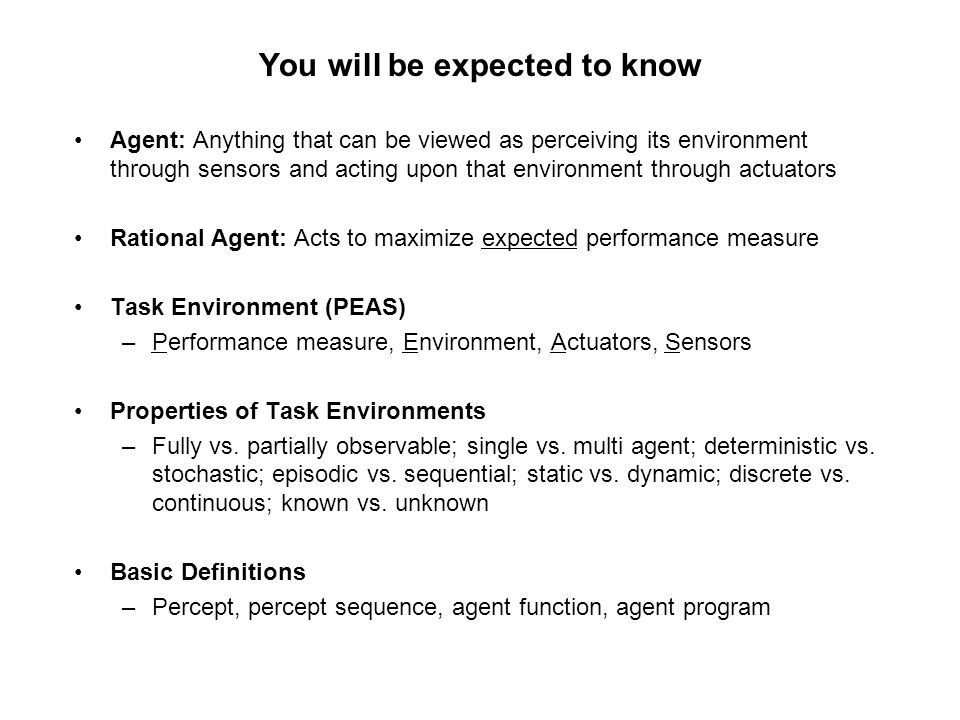 You will be expected to know Agent: Anything that can be viewed as perceiving its environment through sensors and acting upon that environment through