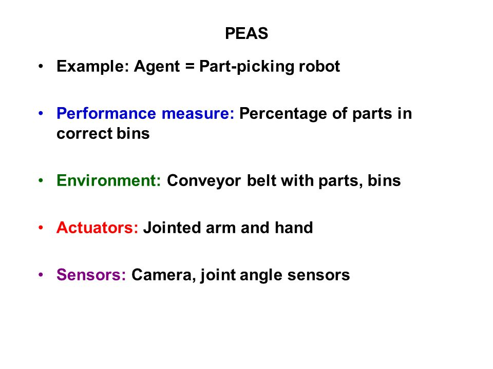 PEAS Example: Agent = Part-picking robot Performance measure: Percentage of parts in correct bins Environment: Conveyor belt with parts, bins Actuators: Jointed arm and hand Sensors: Camera, joint angle sensors