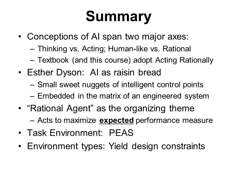 Summary Conceptions of AI span two major axes: –Thinking vs. Acting; Human-like vs. Rational –Textbook (and this course) adopt Acting Rationally Esthe