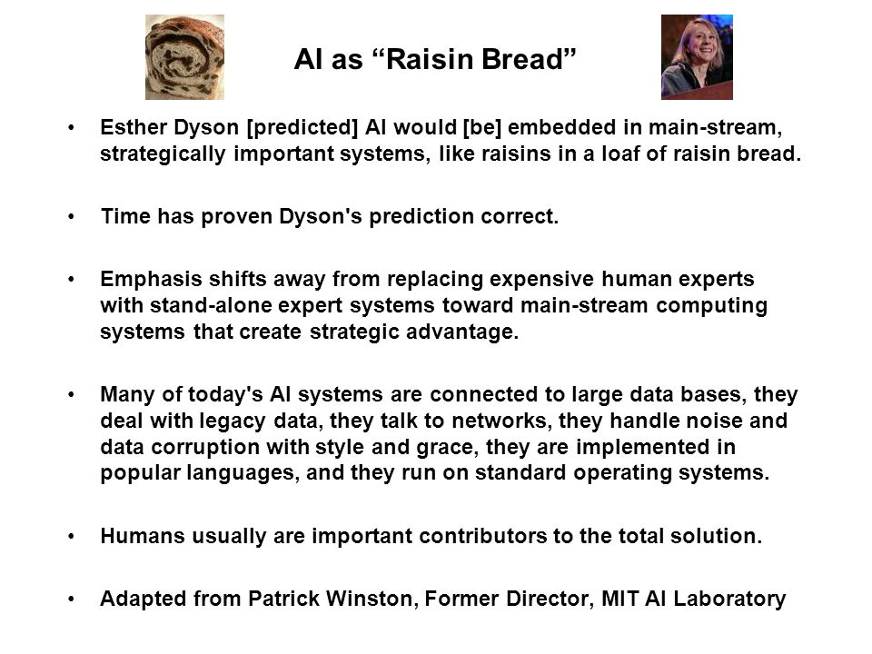 """AI as """"Raisin Bread"""" Esther Dyson [predicted] AI would [be] embedded in main-stream, strategically important systems, like raisins in a loaf of raisin"""