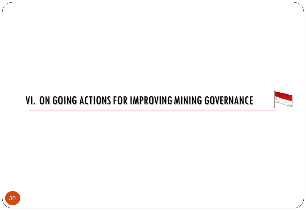 VI. ON GOING ACTIONS FOR IMPROVING MINING GOVERNANCE 30