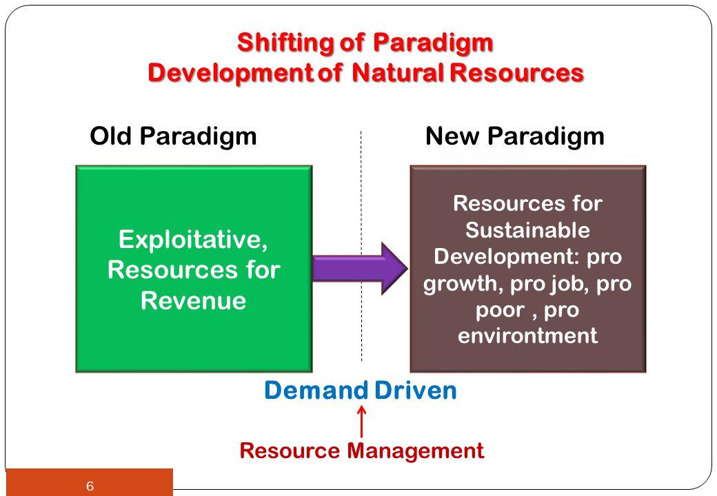 Shifting of Paradigm Development of Natural Resources Old ParadigmNew Paradigm Exploitative, Resources for Revenue Resources for Sustainable Development: pro growth, pro job, pro poor, pro environtment Resource Management 6 Demand Driven