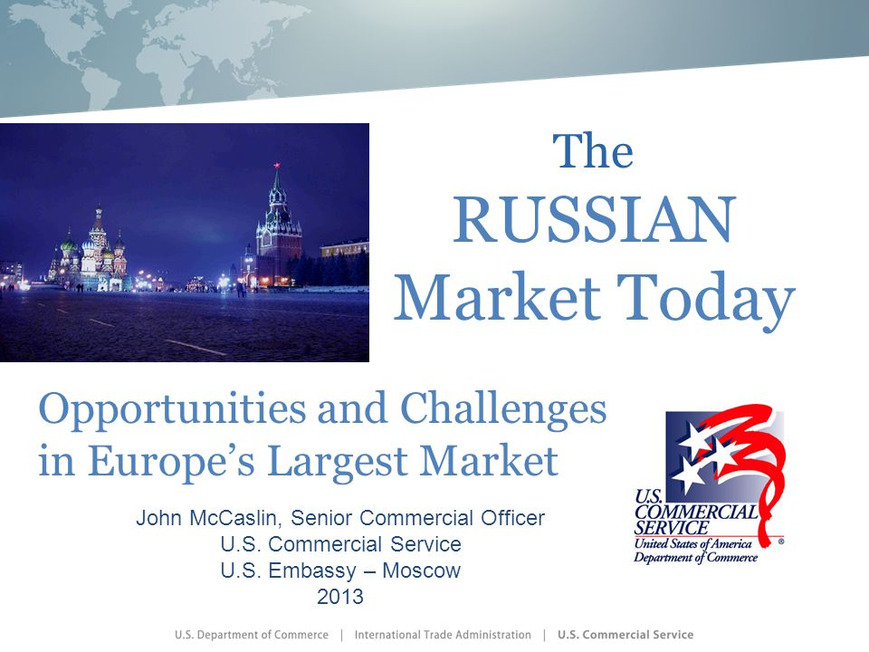 The RUSSIAN Market Today John McCaslin, Senior Commercial Officer U.S. Commercial Service U.S. Embassy – Moscow 2013 Opportunities and Challenges in E