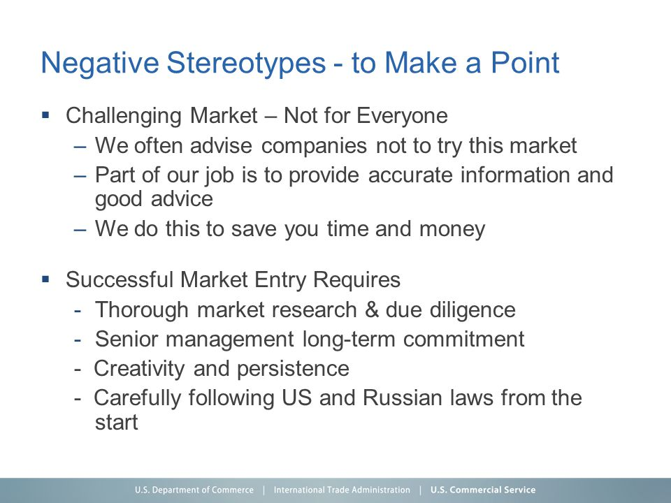 Negative Stereotypes - to Make a Point  Challenging Market – Not for Everyone –We often advise companies not to try this market –Part of our job is t
