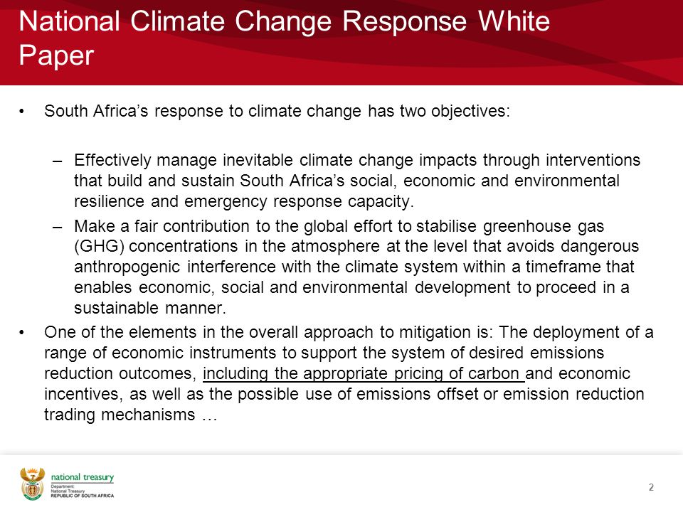 National Climate Change Response White Paper South Africa's response to climate change has two objectives: –Effectively manage inevitable climate change impacts through interventions that build and sustain South Africa's social, economic and environmental resilience and emergency response capacity.