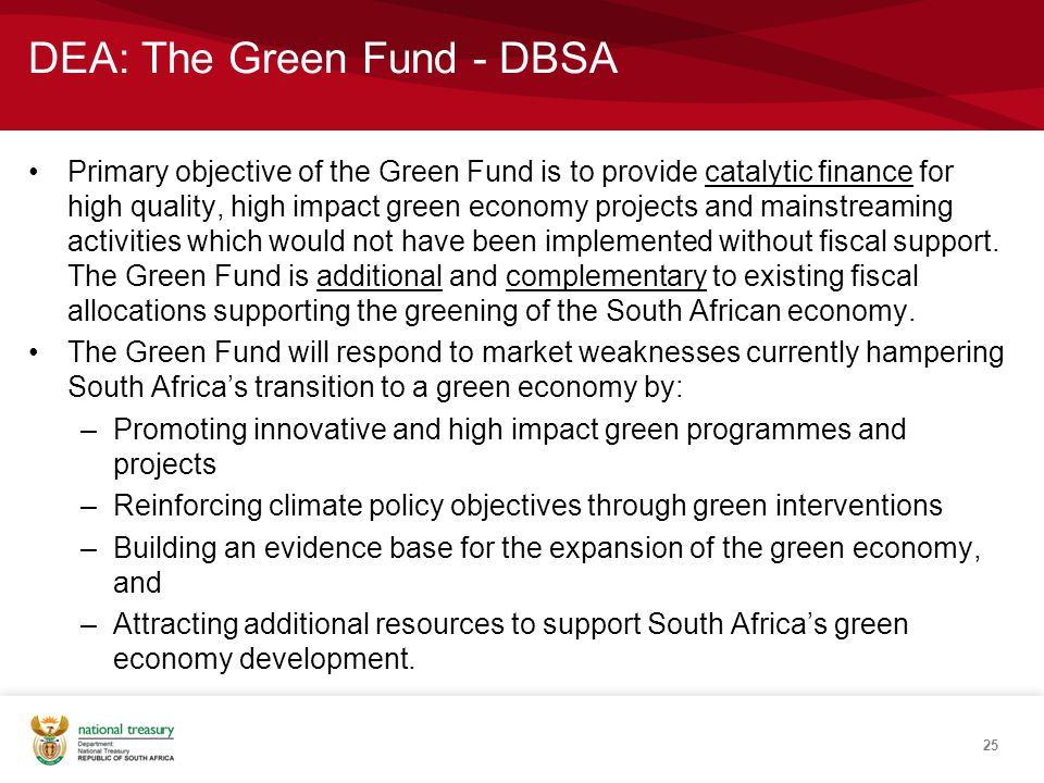 DEA: The Green Fund - DBSA Primary objective of the Green Fund is to provide catalytic finance for high quality, high impact green economy projects and mainstreaming activities which would not have been implemented without fiscal support.