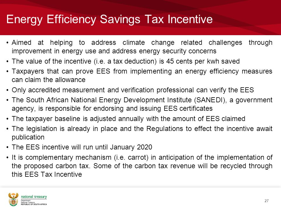 Energy Efficiency Savings Tax Incentive Aimed at helping to address climate change related challenges through improvement in energy use and address energy security concerns The value of the incentive (i.e.