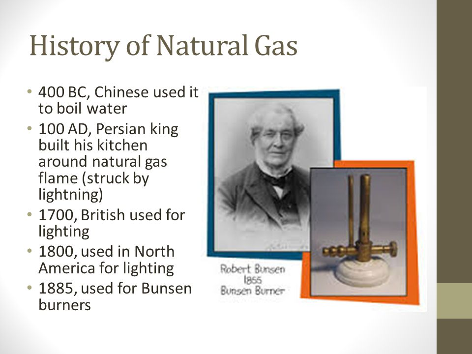 History of Natural Gas 400 BC, Chinese used it to boil water 100 AD, Persian king built his kitchen around natural gas flame (struck by lightning) 1700, British used for lighting 1800, used in North America for lighting 1885, used for Bunsen burners