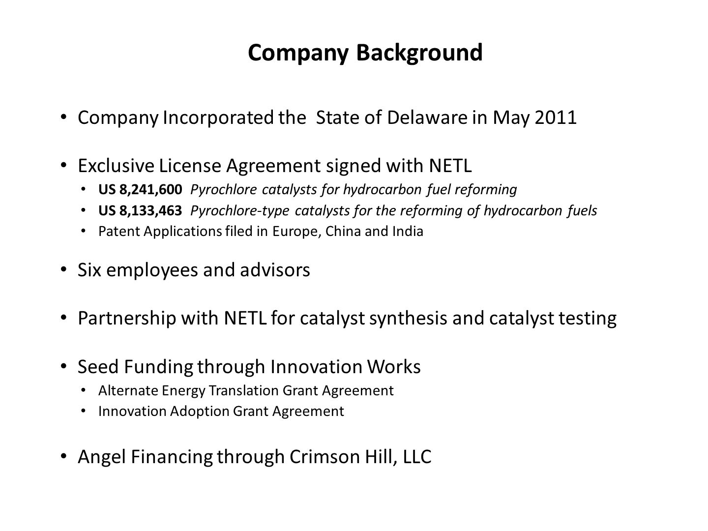 Company Incorporated the State of Delaware in May 2011 Exclusive License Agreement signed with NETL US 8,241,600 Pyrochlore catalysts for hydrocarbon fuel reforming US 8,133,463 Pyrochlore-type catalysts for the reforming of hydrocarbon fuels Patent Applications filed in Europe, China and India Six employees and advisors Partnership with NETL for catalyst synthesis and catalyst testing Seed Funding through Innovation Works Alternate Energy Translation Grant Agreement Innovation Adoption Grant Agreement Angel Financing through Crimson Hill, LLC Company Background
