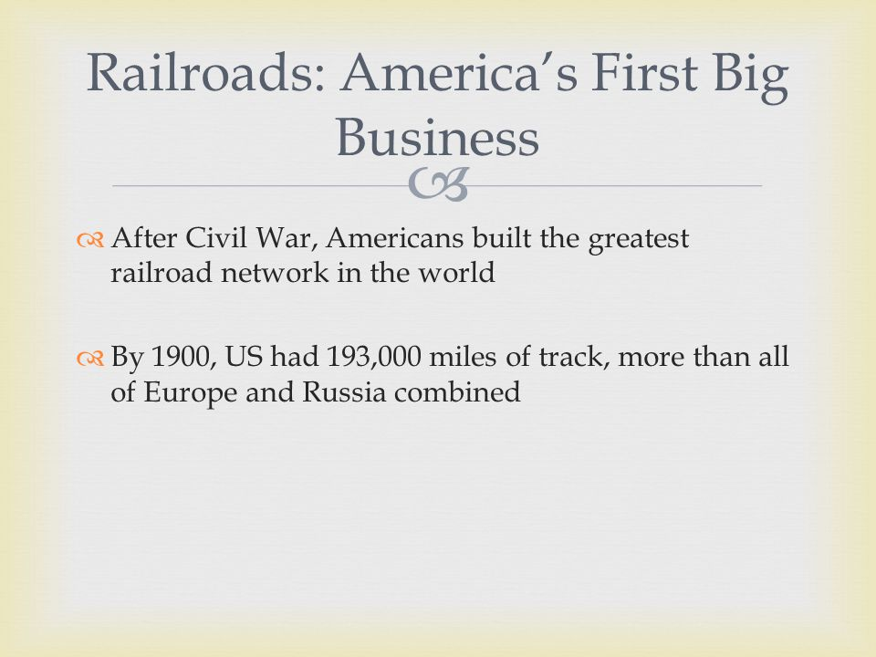   After Civil War, Americans built the greatest railroad network in the world  By 1900, US had 193,000 miles of track, more than all of Europe and Russia combined Railroads: America's First Big Business