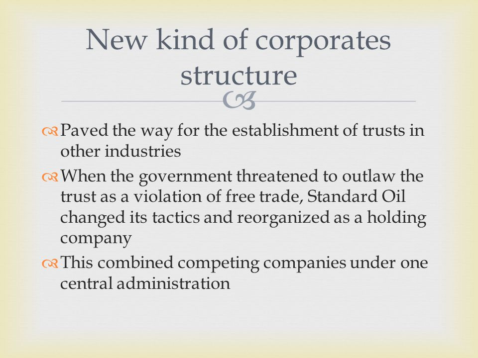   Paved the way for the establishment of trusts in other industries  When the government threatened to outlaw the trust as a violation of free trade, Standard Oil changed its tactics and reorganized as a holding company  This combined competing companies under one central administration New kind of corporates structure