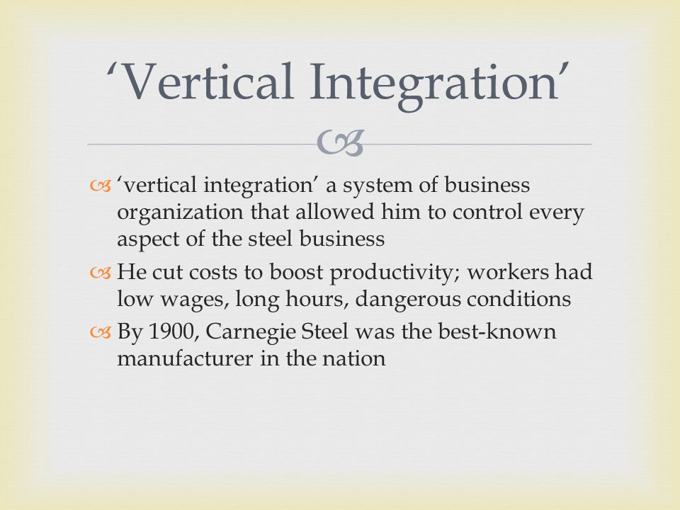   'vertical integration' a system of business organization that allowed him to control every aspect of the steel business  He cut costs to boost productivity; workers had low wages, long hours, dangerous conditions  By 1900, Carnegie Steel was the best-known manufacturer in the nation 'Vertical Integration'