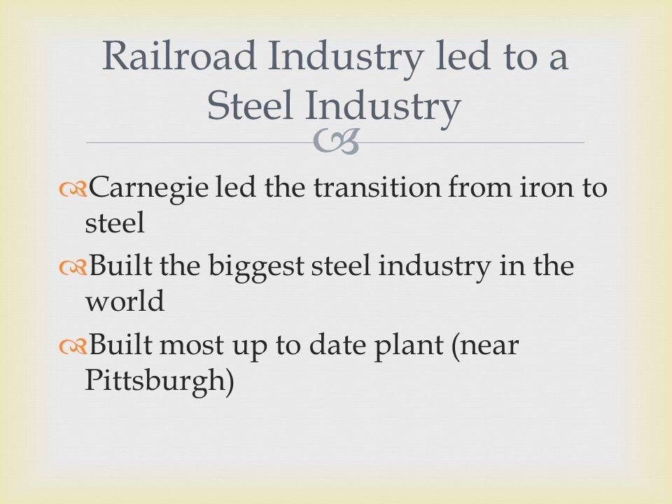   Carnegie led the transition from iron to steel  Built the biggest steel industry in the world  Built most up to date plant (near Pittsburgh) Railroad Industry led to a Steel Industry