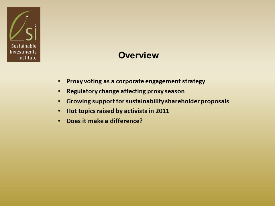 Proxy voting as a corporate engagement strategy Regulatory change affecting proxy season Growing support for sustainability shareholder proposals Hot topics raised by activists in 2011 Does it make a difference.