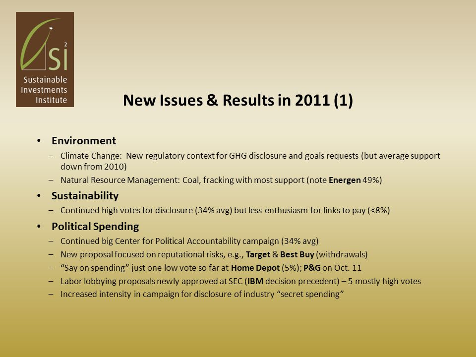 New Issues & Results in 2011 (1) Environment –Climate Change: New regulatory context for GHG disclosure and goals requests (but average support down from 2010) –Natural Resource Management: Coal, fracking with most support (note Energen 49%) Sustainability –Continued high votes for disclosure (34% avg) but less enthusiasm for links to pay (<8%) Political Spending –Continued big Center for Political Accountability campaign (34% avg) –New proposal focused on reputational risks, e.g., Target & Best Buy (withdrawals) – Say on spending just one low vote so far at Home Depot (5%); P&G on Oct.