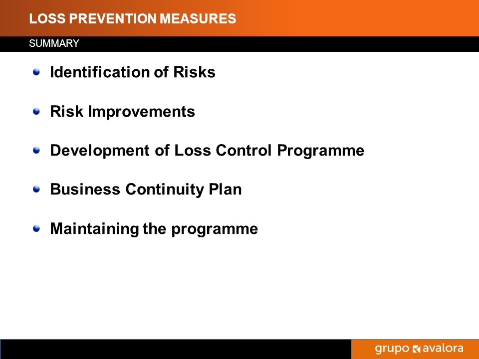 Titulo de la Presentación LOSS PREVENTION MEASURES Find out if the risk offered is acceptable; Help in determining an appropriate rate to be charged; Make recommendations for improvement of the risk; Make an estimate of the maximum amount, or percentage of the risk that is likely to be lost in one fire or any other loss.
