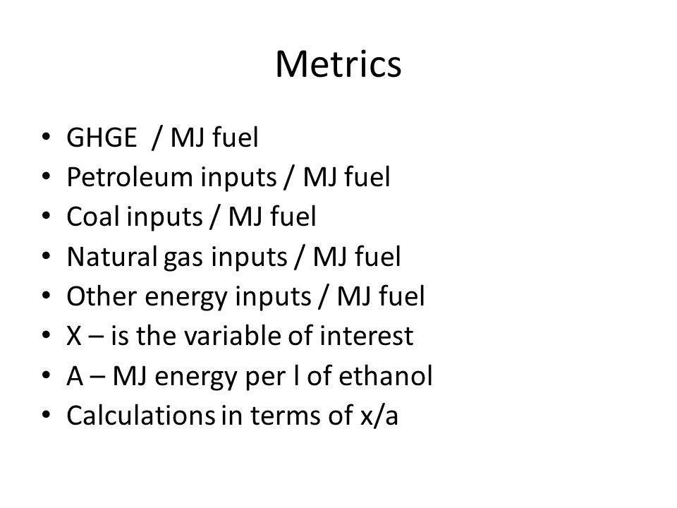 Metrics GHGE / MJ fuel Petroleum inputs / MJ fuel Coal inputs / MJ fuel Natural gas inputs / MJ fuel Other energy inputs / MJ fuel X – is the variable of interest A – MJ energy per l of ethanol Calculations in terms of x/a