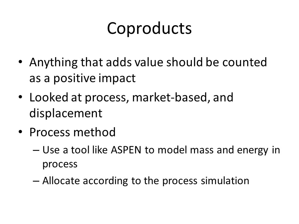 Coproducts Anything that adds value should be counted as a positive impact Looked at process, market-based, and displacement Process method – Use a tool like ASPEN to model mass and energy in process – Allocate according to the process simulation