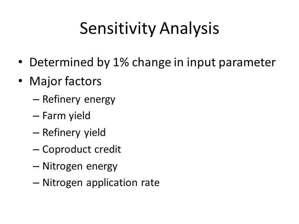 Sensitivity Analysis Determined by 1% change in input parameter Major factors – Refinery energy – Farm yield – Refinery yield – Coproduct credit – Nitrogen energy – Nitrogen application rate