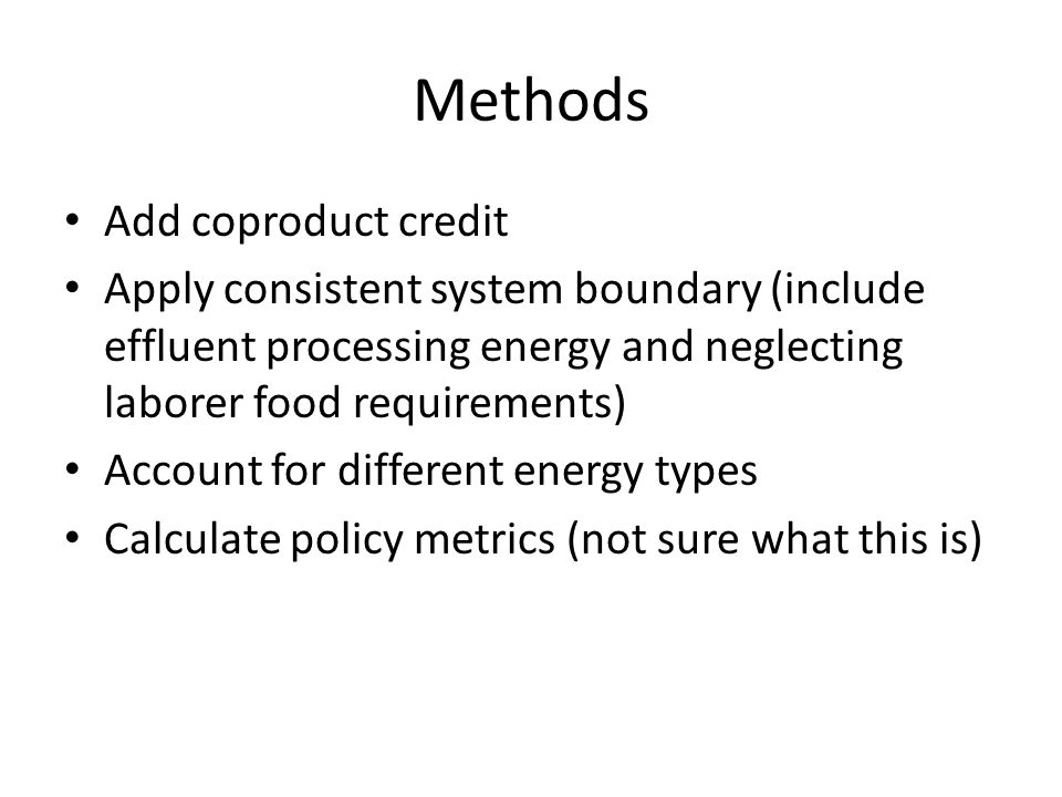 Methods Add coproduct credit Apply consistent system boundary (include effluent processing energy and neglecting laborer food requirements) Account for different energy types Calculate policy metrics (not sure what this is)