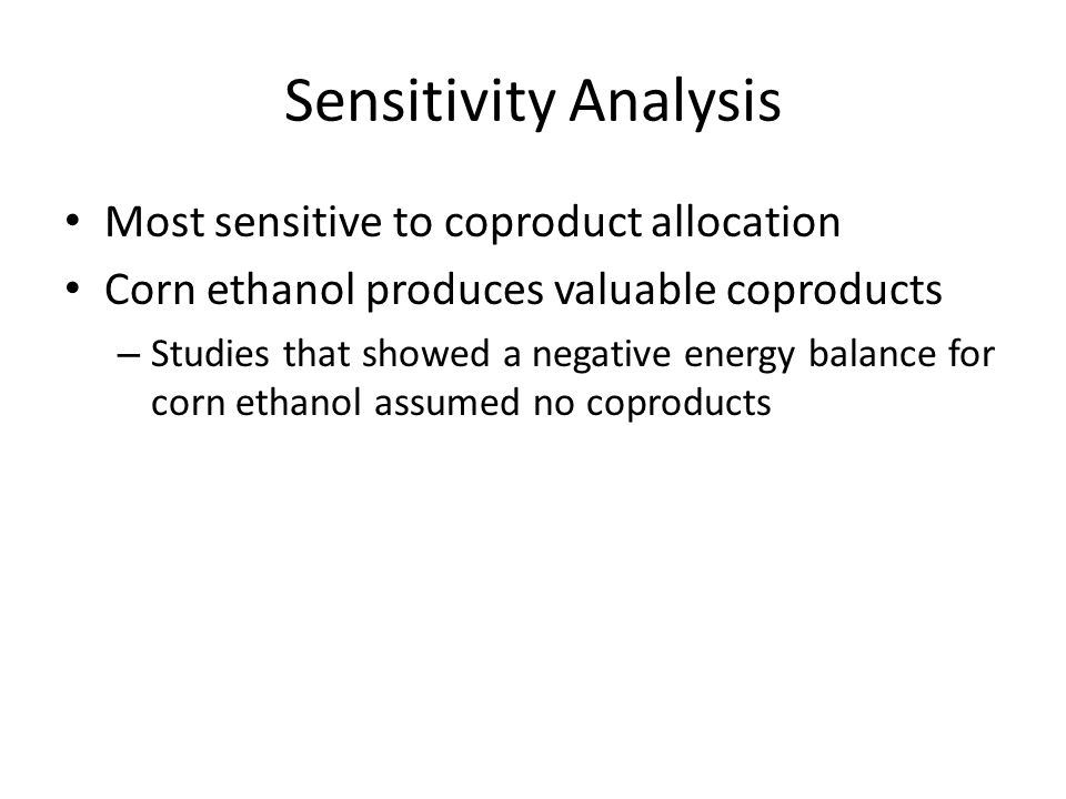 Sensitivity Analysis Most sensitive to coproduct allocation Corn ethanol produces valuable coproducts – Studies that showed a negative energy balance for corn ethanol assumed no coproducts