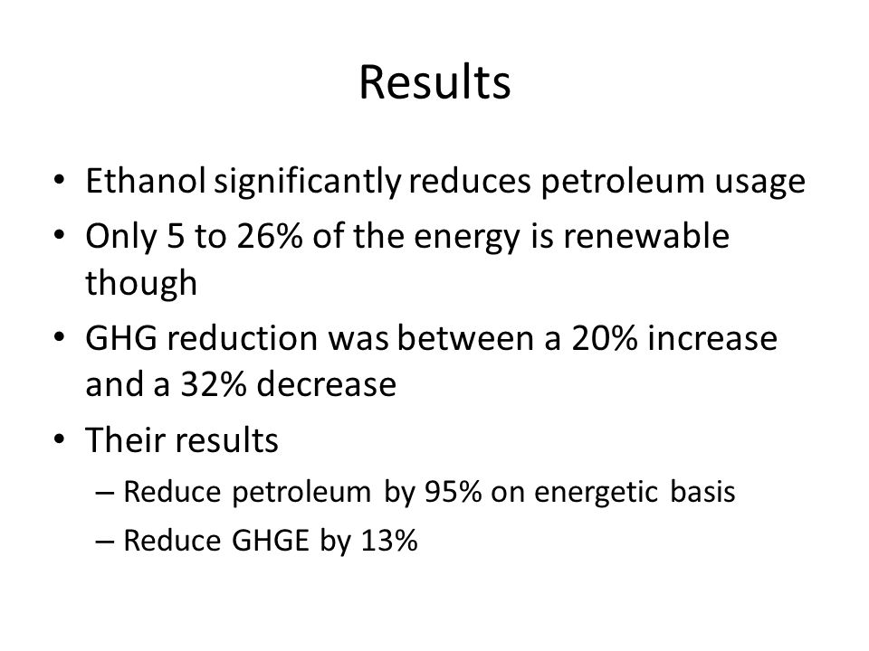 Results Ethanol significantly reduces petroleum usage Only 5 to 26% of the energy is renewable though GHG reduction was between a 20% increase and a 32% decrease Their results – Reduce petroleum by 95% on energetic basis – Reduce GHGE by 13%