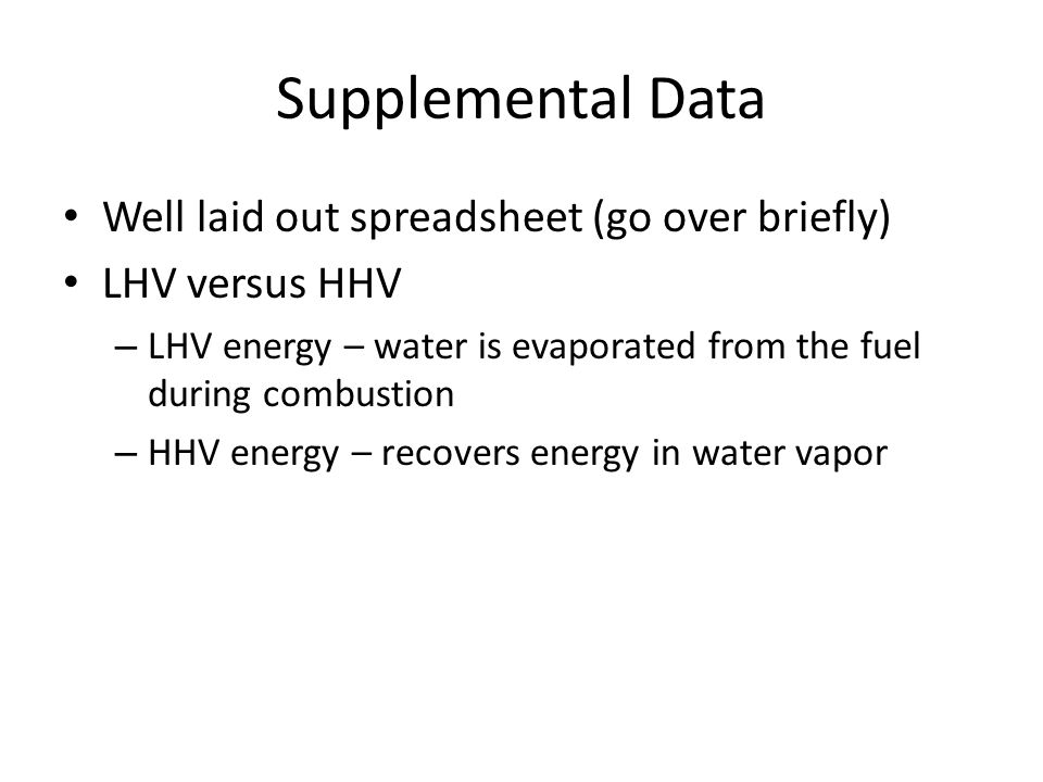 Supplemental Data Well laid out spreadsheet (go over briefly) LHV versus HHV – LHV energy – water is evaporated from the fuel during combustion – HHV energy – recovers energy in water vapor