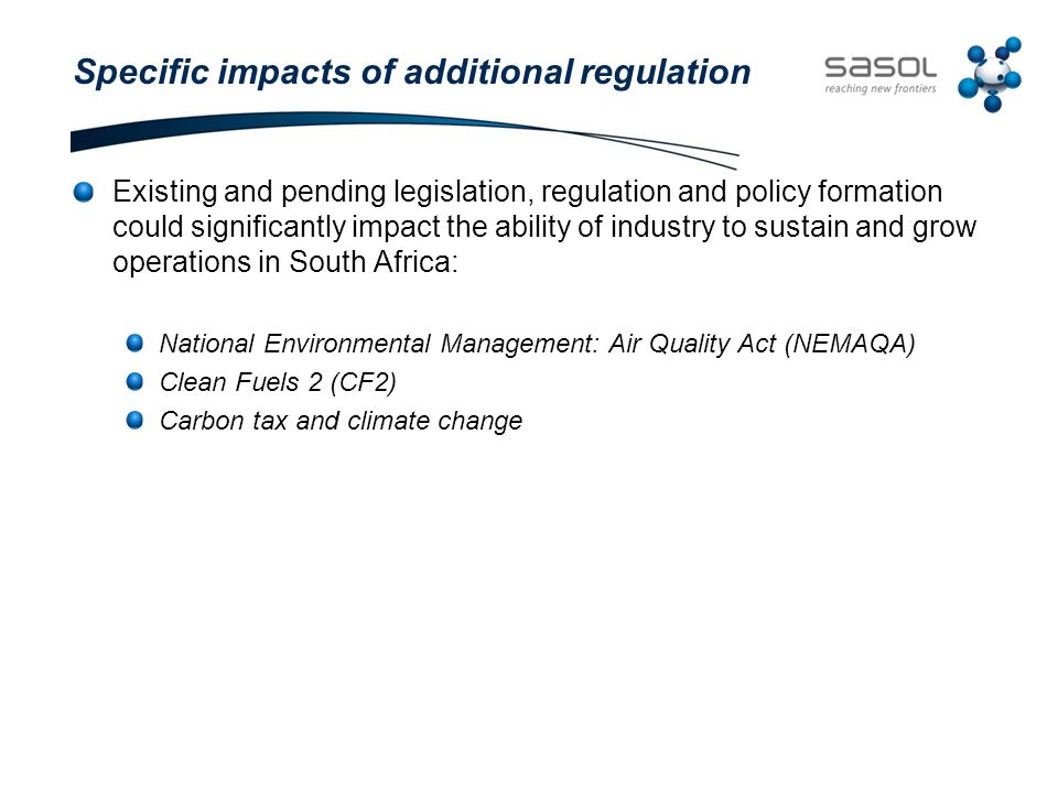 Specific impacts of additional regulation Existing and pending legislation, regulation and policy formation could significantly impact the ability of industry to sustain and grow operations in South Africa: National Environmental Management: Air Quality Act (NEMAQA) Clean Fuels 2 (CF2) Carbon tax and climate change