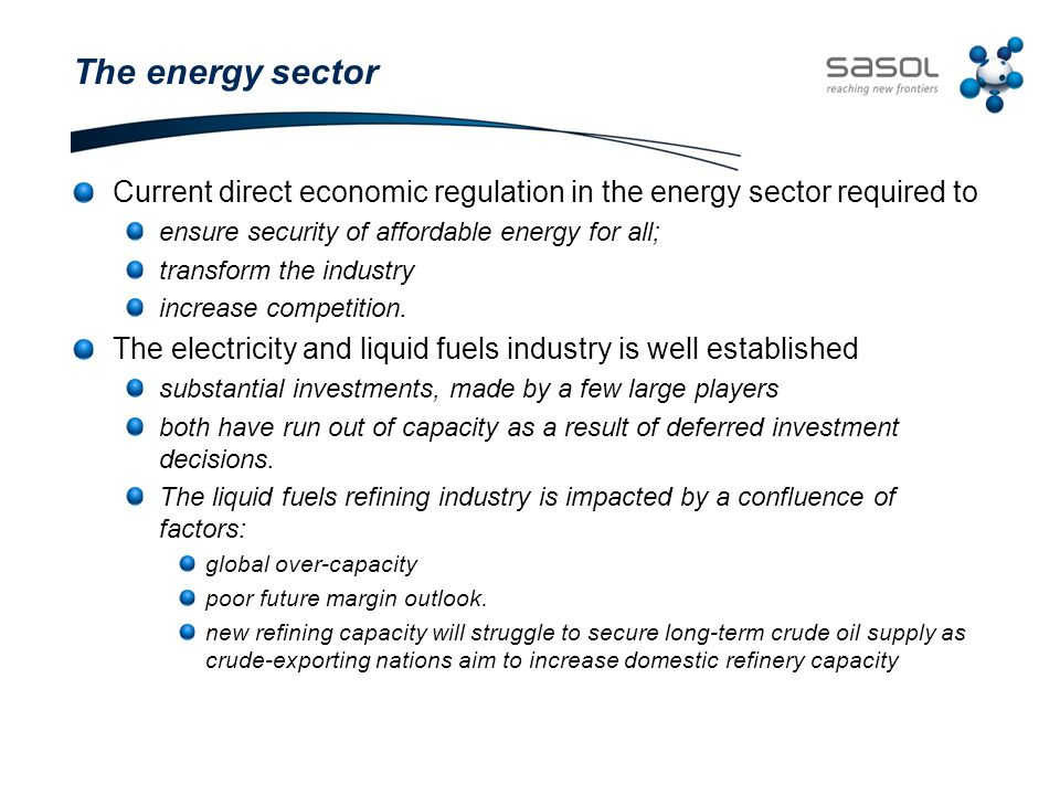 The energy sector Current direct economic regulation in the energy sector required to ensure security of affordable energy for all; transform the industry increase competition.