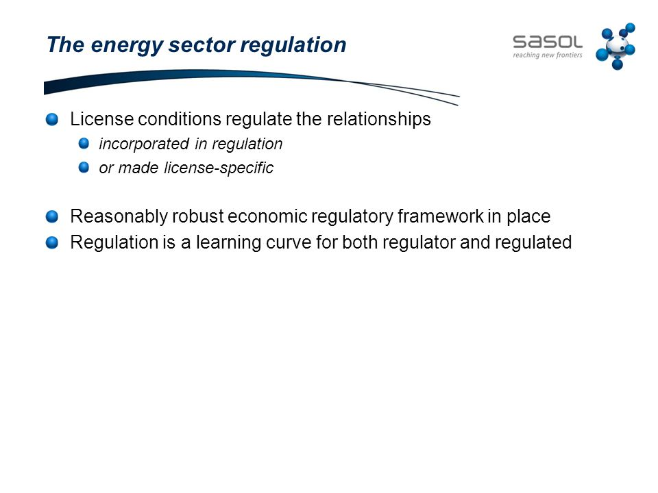 The energy sector regulation License conditions regulate the relationships incorporated in regulation or made license-specific Reasonably robust economic regulatory framework in place Regulation is a learning curve for both regulator and regulated