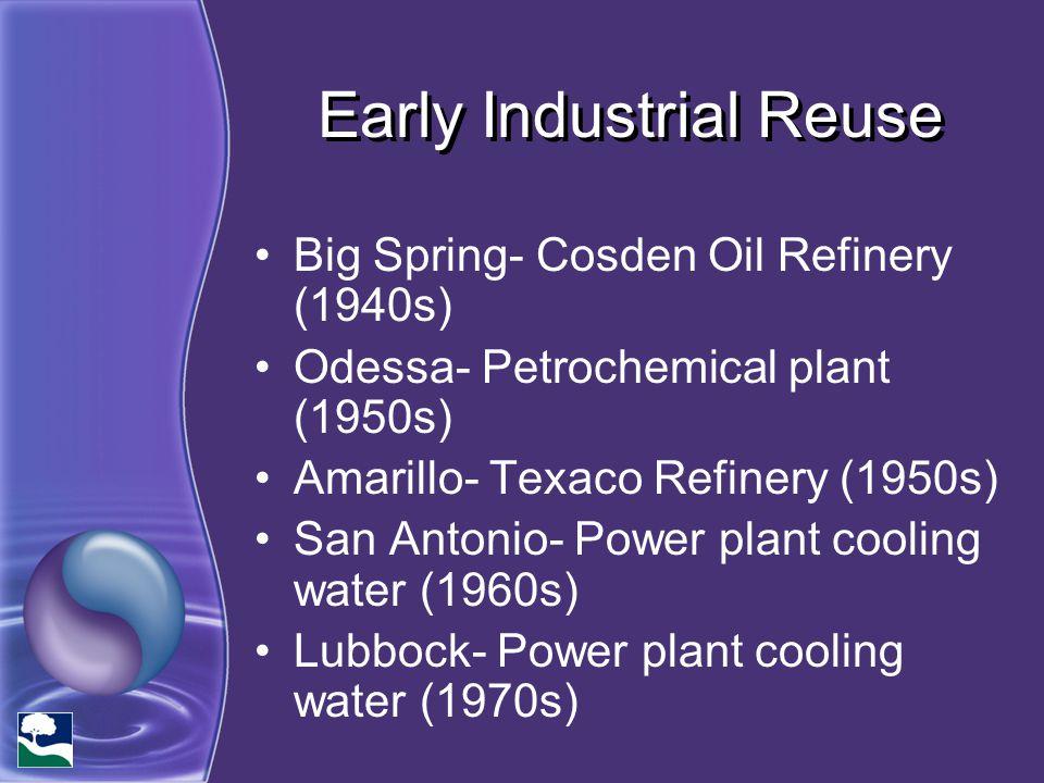 Early Industrial Reuse Big Spring- Cosden Oil Refinery (1940s) Odessa- Petrochemical plant (1950s) Amarillo- Texaco Refinery (1950s) San Antonio- Powe