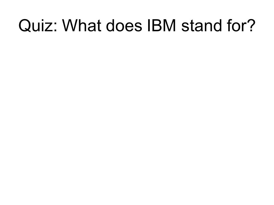 Quiz: What does IBM stand for?