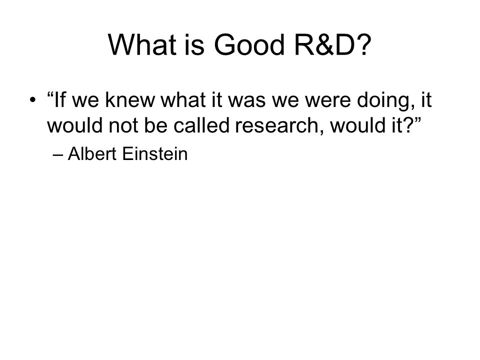 If we knew what it was we were doing, it would not be called research, would it? –Albert Einstein