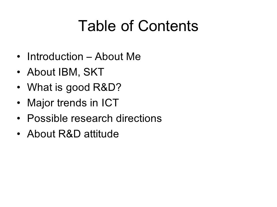Table of Contents Introduction – About Me About IBM, SKT What is good R&D.