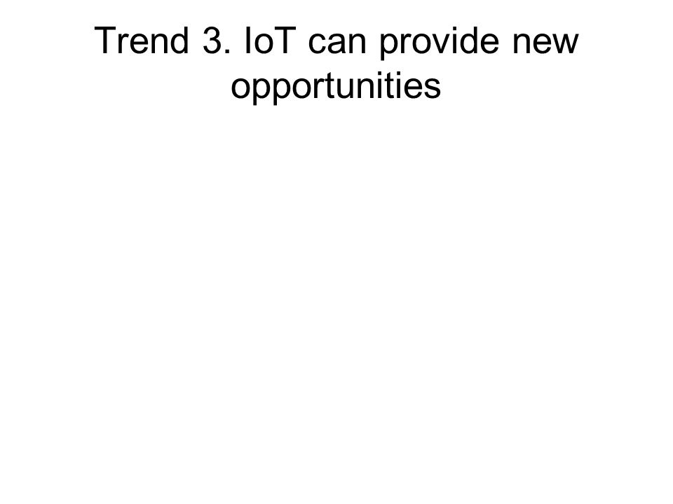 Trend 3. IoT can provide new opportunities