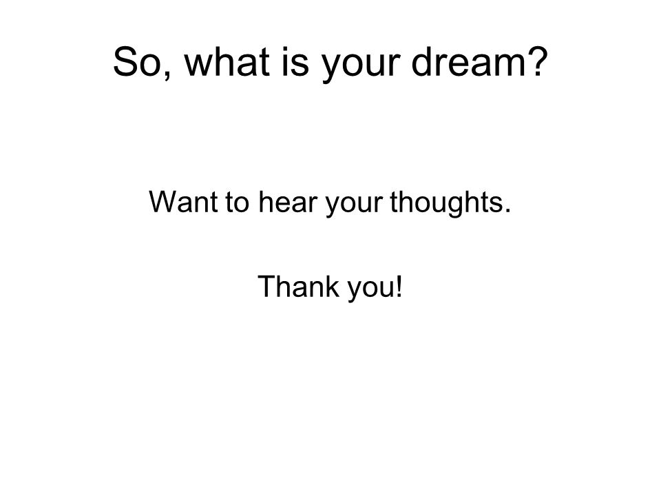 So, what is your dream? Want to hear your thoughts. Thank you!