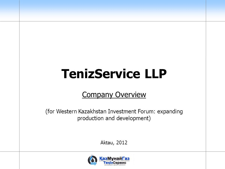 TenizService LLP Company Overview (for Western Kazakhstan Investment Forum: expanding production and development) Aktau, 2012