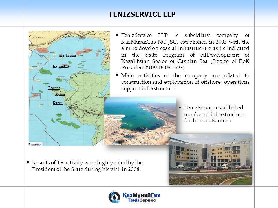  TenizService LLP is subsidiary company of KazMunaiGas NC JSC, established in 2003 with the aim to develop coastal infrastructure as its indicated in