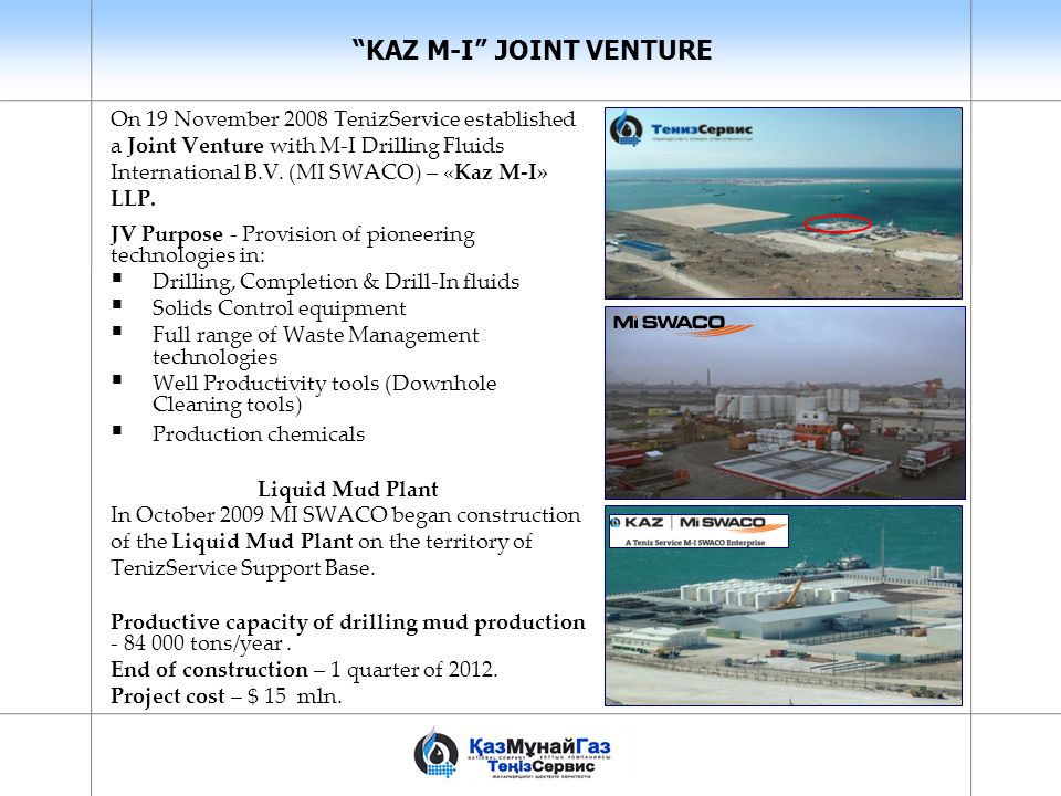 """KAZ M-I"" JOINT VENTURE On 19 November 2008 TenizService established a Joint Venture with M-I Drilling Fluids International B.V. (MI SWACO) – «Kaz M-I"