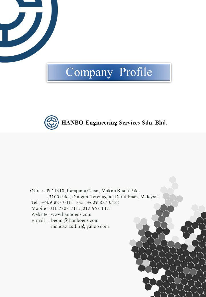Company Profile Office : Pt 11310, Kampung Cacar, Mukim Kuala Paka 23100 Paka, Dungun, Terengganu Darul Iman, Malaysia Tel : +609-827-0411 Fax : +609-827-0422 Mobile : 011-2303-7115, 012-953-1471 Website : www.hanboens.com E-mail : beom @ hanboens.com mohdazizudin @ yahoo.com HANBO Engineering Services Sdn.