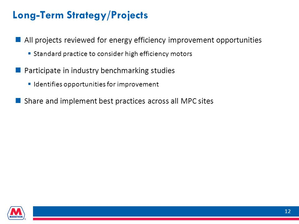 Long-Term Strategy/Projects All projects reviewed for energy efficiency improvement opportunities  Standard practice to consider high efficiency motors Participate in industry benchmarking studies  Identifies opportunities for improvement Share and implement best practices across all MPC sites 12
