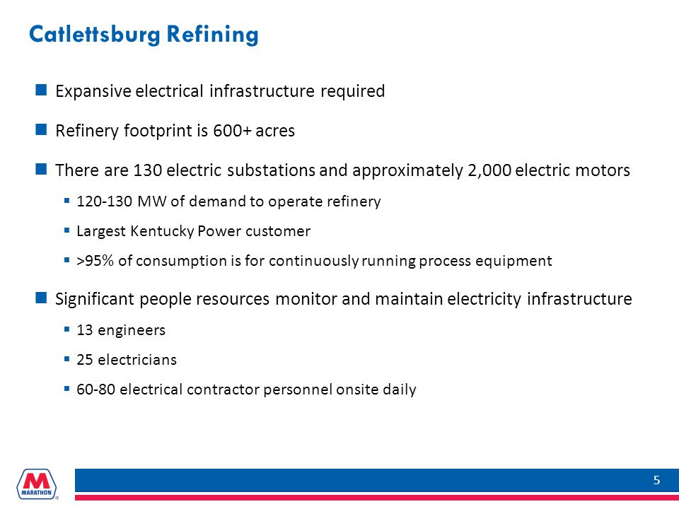 Catlettsburg Refining Expansive electrical infrastructure required Refinery footprint is 600+ acres There are 130 electric substations and approximately 2,000 electric motors  120-130 MW of demand to operate refinery  Largest Kentucky Power customer  >95% of consumption is for continuously running process equipment Significant people resources monitor and maintain electricity infrastructure  13 engineers  25 electricians  60-80 electrical contractor personnel onsite daily 5