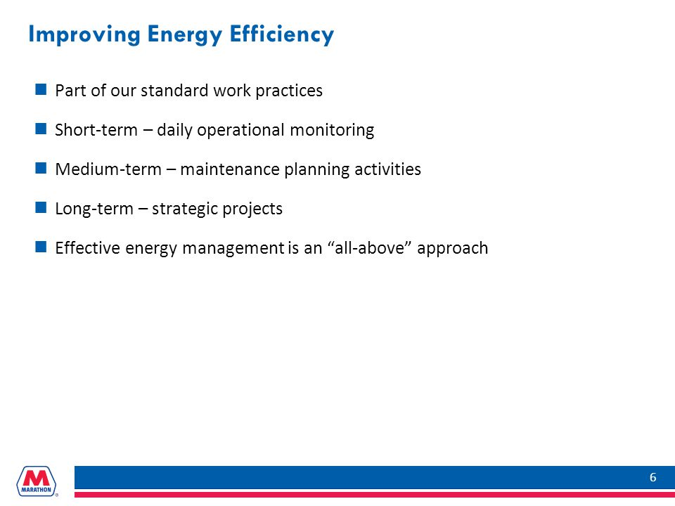 Improving Energy Efficiency Part of our standard work practices Short-term – daily operational monitoring Medium-term – maintenance planning activities Long-term – strategic projects Effective energy management is an all-above approach 6