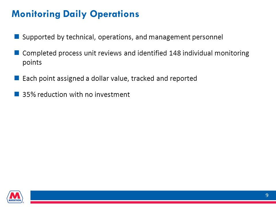 Monitoring Daily Operations Supported by technical, operations, and management personnel Completed process unit reviews and identified 148 individual monitoring points Each point assigned a dollar value, tracked and reported 35% reduction with no investment 9