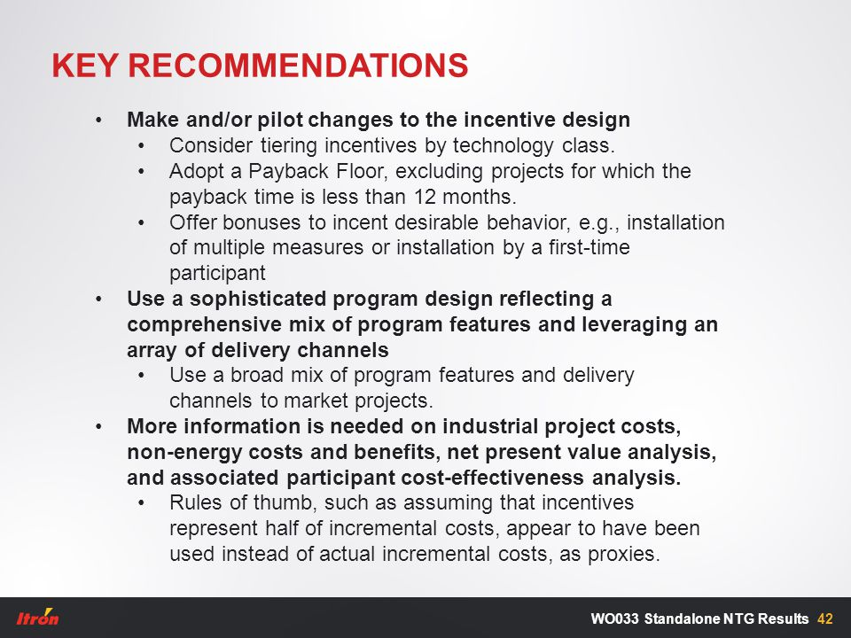 KEY RECOMMENDATIONS 42WO033 Standalone NTG Results Make and/or pilot changes to the incentive design Consider tiering incentives by technology class.
