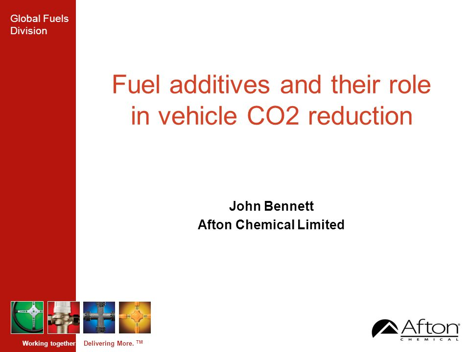 Global Fuels Division Working together. Delivering More. TM Fuel additives and their role in vehicle CO2 reduction John Bennett Afton Chemical Limited