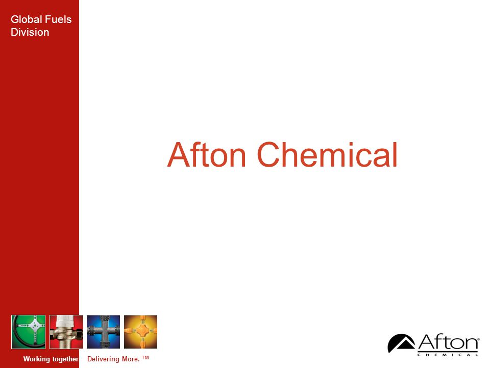 Global Fuels Division Working together. Delivering More. TM Afton Chemical
