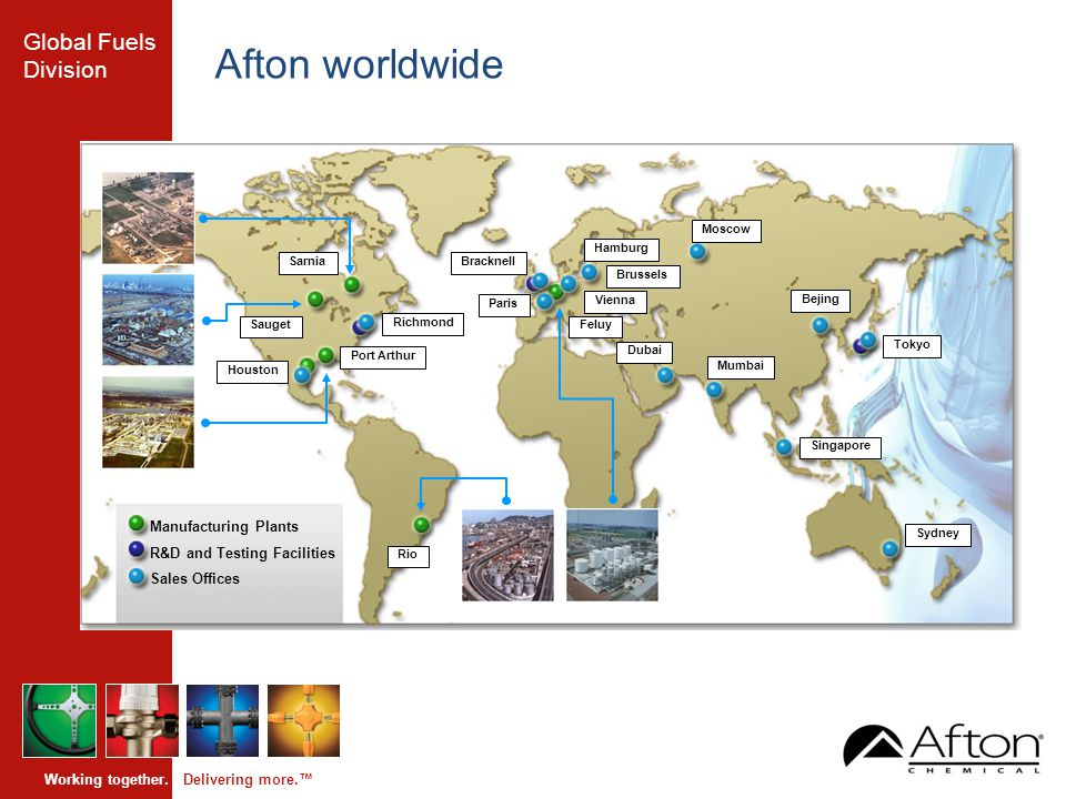 Global Fuels Division Working together. Delivering more.™ Afton worldwide Tokyo Bracknell Richmond Rio Feluy Sarnia Sauget Houston Port Arthur Sydney